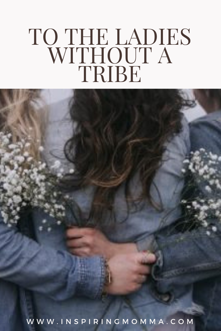 To the women who do not have a tribe.